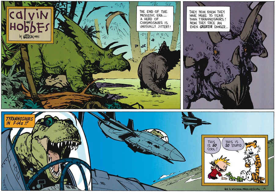"""Calvin: """"The end of the mesozoic era....A herd of Chamosaurs is unusually jittery!"""" Calvin: """"They know they have more to fear than tyrannosaurs! Now they face an even greater danger..."""" Calvin: """"Tyrannosaurs in F-14s!!"""" Calvin: """"This is SO cool!"""" Hobbes: """"This is SO stupid"""""""