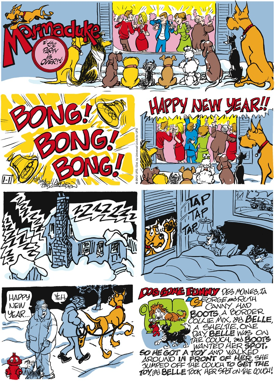 Bong! Bong! Bong! HAPPY NEW YEAR!  Man: Happy New Year... Phil: Yeh.  Dog Gone Funny: Des Moines, IA. George and Ruth Canny had boots, a boarder collie mix and belle, a sheltie. One day, Belle was on the couch and boots wanted her spot. So he got a toy and Belle took her spot on the couch!