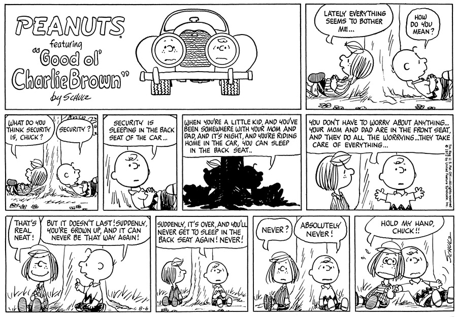 """Peppermint Patty and Charlie Brown lie under the tree. Peppermint Patty says, """"Lately everything seems to bother me..."""" """"How do you mean?"""" asks Charlie Brown.<BR><BR> """"What do you think security is, Chuck?"""" """"Security?"""" repeats CHarlie Brown.<BR><BR> """"Security is sleeping in the back seat of the car...""""<BR><BR> They are silhouetted in this panel: """"When you're a little kid, and you've ben somewhere with your Mom and Dad, and it's night, and you're riding home in the car, you can sleep in the back seat..""""<BR><BR> """"You don't have to worry about anything...Your Mom and Dad are in the front seat, and they do all the worrying...They take care of everything..."""" He raises his arms, Peppermint Patty sits up and looks at him.<BR><BR> """"That's real neat!"""" Peppermint Patty smiles. """"But it doesn't last! Suddenly, you're grown up, and it can never be that way again!"""" announces Charlie Brown, who raises his arm as he sits up.<BR><BR> """"Suddenly, it over, and you'll never get to sleep in the back seat again! Never!"""" Charlie Brown sits back, and Peppermint Patty turns to look at him<BR><BR> """"Never?"""" """"Absolutely never!""""<BR><BR> """"Hold my hand, Chuck!!"""" Peppermint Patty shivers with fear. They clasp hands<BR><BR>"""