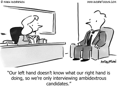 Our left hand doesn't know what our right hand is doing, so we're only interviewing ambidextrous candidates.""