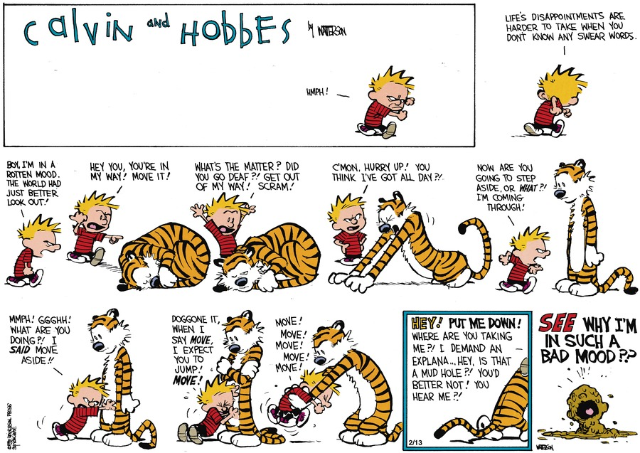 Calvin: Hmph! Calvin: Life's disappointments are harder to take when you don't know any swear words. Calvin: Boy I'm in a rotten mood. The world had just better look out! Calvin: Hey you, you're in my way! Move it! Calvin: What's the matter? Did you go deaf?! Get out of my way! Scram! Calvin: C'mon, hurry up! You think I've got all day?! Calvin: Now are you going to step aside, or what?! I'm coming through! Calvin: Mmph! Ggghh! What are you doing?! I said move aside!! Calvin: Doggone it, when I say move, I expect you to jump! Move! Calvin: Move! Move! Move! Move! Move! Calvin: Hey! Put me down! Where are you taking me?! I demand an - explana...hey, is that a mud hole?! You'd better not! You hear me?! Calvin: See why I'm in such a bad mood??