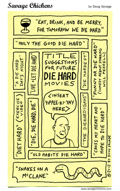 """Title suggestions for future Die Hard movies <Insert yipee-ki-yay here>:  """"Eat, Drink, and be merry, For tomorrow we die hard"""" """"Only the Good Die Hard"""" """"A Die Hard Day's Night"""" """"Live+Let Die Hard"""" """"Die Hardest"""" """"Funny or Die Hard"""" (Comedy Robot staring Will Ferell) """"The Diehardigans"""" """"Cross My Heart and Hope To Die Hard"""" """"Old Habits Die Hard"""" """"Die, Die Hard, Die"""" """"Diet Hard (Exercise Video) """"Snakes on a McClane"""""""