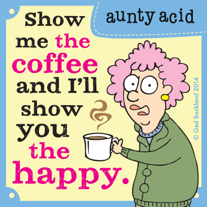 Show me the coffee and i'll show you the happy.