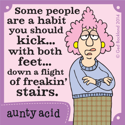 Some people are a habit you should kick...with both feet...down a flight of freakin' stairs.