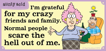 I'm grateful for my crazy friends and family. Normal people scare the hell out of me.