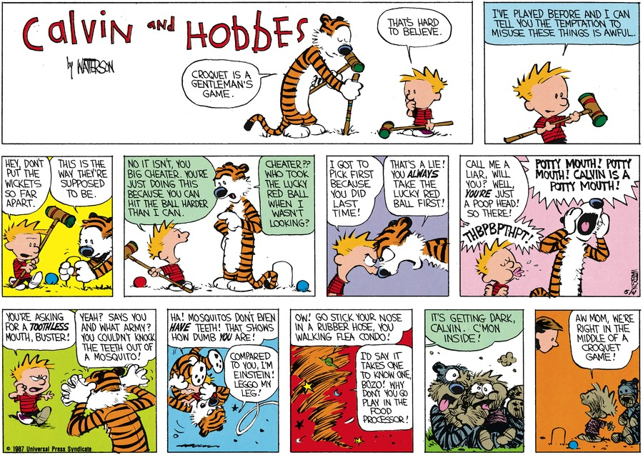 Hobbes:  Croquet is a gentlemen's game.  Calvin:  That's hard to believe.  I've played before and I can tell you the temptation to misuse these things is awful.  Hey, don't put the wickets so far apart.  Hobbes:  This is the way they're supposed to be.  Calvin:  No it isn't, you big cheater.  You're just doing this because you can hit the ball harder than I can.  Hobbes:  Cheater?  Who took the lucky red ball when I wasn't looking?  Calvin:  I got to pick first because you did last time!  Hobbes:  That's a lie!  You always take the lucky red ball first!  Calvin:  Call me a liar, will you? Well, you're just a poop head! So there!  Thbpbpthpt!  Hobbes:  Potty mouth! Potty mouth!  Calvin is a potty mouth! Calvin:  You're asking for a toothless mouth, Buster!  Hobbes:  Heah?  Says you and what army?  You couldn't knock the teeth out of a mosquito!  Calvin:  Ha!  Mosquitos don't even have teeth!  That shows how dumb you are!  Hobbes:  Compared to you, I'm Einstein!  Leggo my leg!  Calvin:  Ow!  Go stick your nose in a rubber hose, you walking flea condo!  Hobbes:  I'd say it takes one to know one, Bozo!  Why don't you go play in the food processor!  Mom:  It's getting dark, Calvin.  C'mon inside!  Calvin:  Aw, Mom, we're right in the middle of a croquet game!