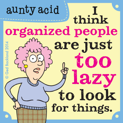 I think organized people are just too lazy to look for things.