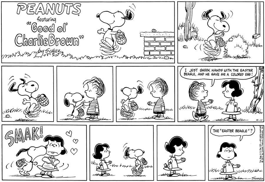 "The Easter Beagle dances along in the grass, tossing eggs as he goes.<BR><BR> He frolics. Snooy carries a basket.<BR><BR> Standing, he grins and offers an egg to Linus.<BR><BR> Linus stares at the egg as Snoopy dances off.<BR><BR> Linus walks up to Lucy and says, ""I just shook hands with the Easter Beagle, and he gave me a colored egg!""<BR><BR> SMAK! Snoopy gives Lucy a big kiss. She sticks out her tongue in distaste and leans away from him.<BR><BR> Lucy watches him as he dances away. She holds an egg in her hand.<BR><BR> She looks at the egg in her hand.<BR><BR> Lucy looks up and says, ""The 'Easter Beagle'?""<BR><BR>"