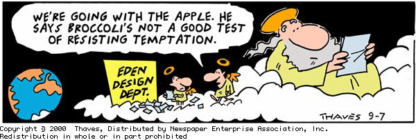 """""""We're going witht he apple. He says broccoli's not a good test of resisting temptation."""" """"Eden Design Dept."""""""