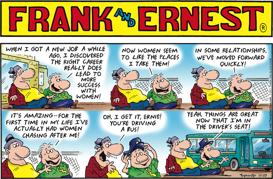Ernie:  When I got a new job a while ago, I discovered the right career really does lead to more success with women.  Now women seem to like the places I take them!  In some relationships, we've moved forward quickly!  It's amazing....for the first time in my life I've actually had women chasing after me!  