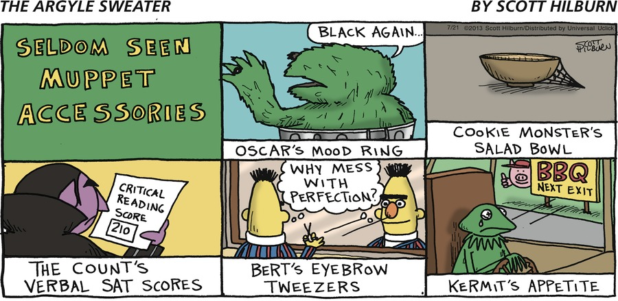 Oscar: Black again... Bert: Why mess with perfection? Seldom Seen Muppet Accessories Oscar's Mood Ring Cooking Monster's Salad Bowl The Count's Verbal SAT Scores Bert's Eyebrow Tweezers Kermit's Appetite