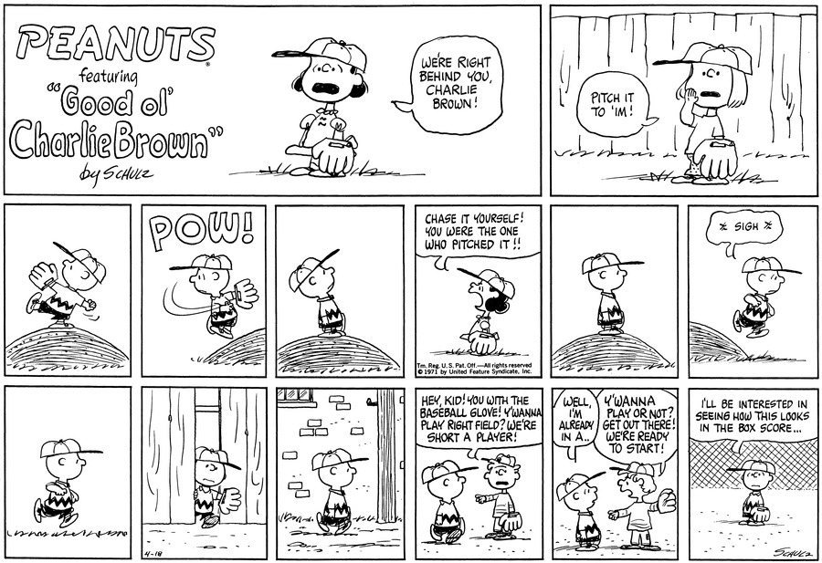 """Lucy is in full baseball gear. She shouts: """"We're right behind you, Charlie Brown!""""<BR><BR> Patty, who stands in front of a wooden fence, calls, """"Pitch it to 'im!""""<BR><BR> Charlie Brown stands on the pitcher's mound, in wind-up position.<BR><BR> POW! He throws the ball.<BR><BR> He turns and looks overhead.<BR><BR> Lucy stands in profile and yells, """"Chase it yourself! You were the one who pitched it!!""""<BR><BR> He stands and watches. [PANEL 8]: Charlie Brown sighs and jumps off the mound to go after the ball.<BR><BR> [PANEL 9]: He runs. [PANEL 10]: He apppears coming throught the wooden fence. [PANEL 11]: He walks.<BR><BR> [PANEL 12]: A kid points at him as Charlie Brown walks. He says, """"Hey kid! You with the baseball glove! Y'wanna play right field? We're short a player!""""<BR><BR> [PANEL 13]: """"Well, I'm already in a.."""" The kid interrupts him: """"Y'wanna play or not? Get out there! We're ready to start!"""" [PANEL 14]: Charlie Brown stands in the field and says, """"I'll be intersted in seeing how this looks in the box score...""""<BR><BR>"""