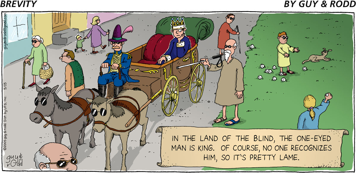 In the land of the blind, the one-eyed man is king. Of course, no one recognizes him, so it's pretty lame.