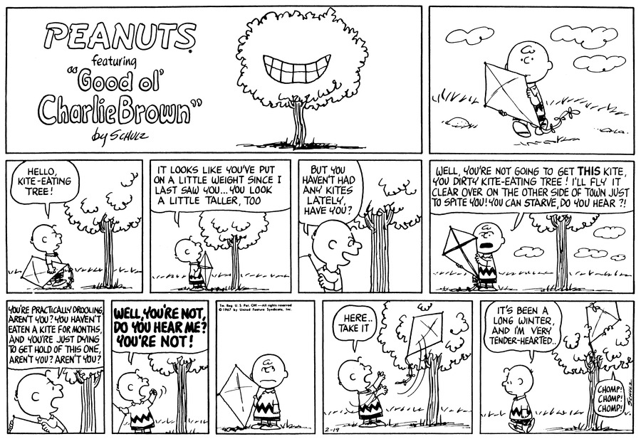 "Charlie Brown walks along outside, carrying his kite.<BR><BR> He greets a tree: ""Hello, kite-eating tree!""<BR><BR> ""It look like you've put on a little weight since I last saw you... You look a little taller, too.""<BR><BR> ""But you haven't had any kites lately, have you?"" Charlie Brown taunts the tree trunk.<BR><BR> ""Well, you're not going to get THIS kite, you dirty, kite eating tree! I'll fly it clear over on the other side of town, just to spite you! You can starve, do you hear?!"" CHarlie Brown looks at his kite.<BR><BR> ""You're practically drooling, aren't you? You haven't eaten a kite for months, and you're just dying to get hold of this one, aren't you? Anren't you?"" he demands.<BR><BR> ""WELL, YOU'RE NOT, DO YOU HEAR ME? YOU'RE NOT!"" Charlie Brown shakes his fist at the tree.<BR><BR> Charlie Brown stands with his kite and looks at the tree out of the corner of his eye.<BR><BR> ""Here..take it."" Charlie Brown tosses his kite up to the tree.<BR><BR> ""It's been a long winter, and I'm very tender-hearted.."" Charlie Brown admits as he walks away. ""Chomp! Chomp! Chomp!"" The tree devours the kite.<BR><BR>"