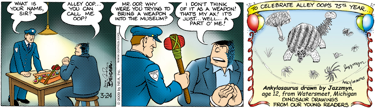"Guard says, ""What is your name, sir?"" Alley says, ""Alley Oop… you can call me Oop!"" Guard says, ""Mr. Oop, why were you trying to bring a weapon into the museum?"" Alley says, ""I don't think of it as a weapon! That's just my ax! It's just… well… a part o' me!"""