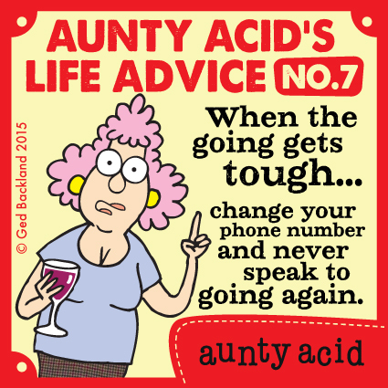 Aunty Acid's life advice no.7  When the going gets tough...change your phone number and never speak to going again.