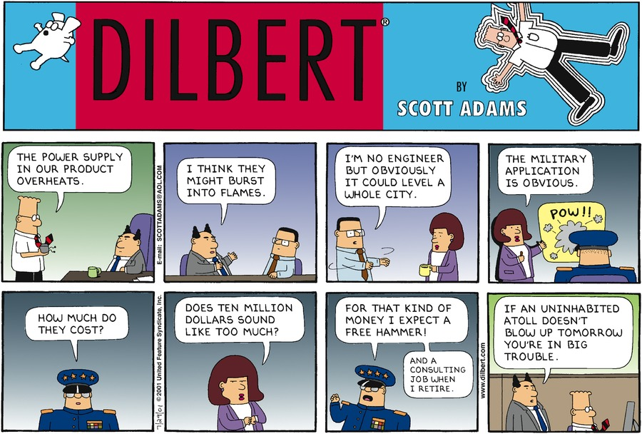 "The Boss is sitting at his desk. Dilbert enters and says, ""The power supply in our       product overheats.""   The Boss turns to an employee seated next to him and says, ""I think they might       burst into flames.""   The employee approaches a businesswoman and says, ""I'm no engineer but     obviously it   could level a whole city.""   The businesswoman motions towards a diagram of an explosion that reads,       ""POW!!"" She says to the seated military officer, ""The military application is       obvious.""   The military officer asks stoically, ""How much do they cost?""   The businesswoman answers furtively, ""Does 10 million dollars sound like too       much?""   The military officer raises his fist in protest and exclaims, ""For that kind of money       I expect a free hammer! And a consulting job when I retire.""   Dilbert is sitting at his desk in front of his computer. The Boss approaches from       behind and says, ""If an uninhabited atoll doesn't blow up tomorrow you're in big       trouble."""