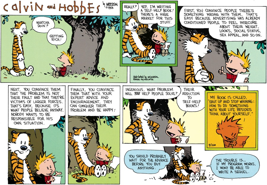 "Hobbes: Whatcha doin'? Calvin: Getting rich! Hobbes: Really? Calvin: Yep. I'm writing a self-help book! There's a huge market for this stuff. First, you convince people there's something wrong with them. That's easy because advertising has already conditioned people to feel insecure about their weight, looks, social status, sex appeal, and so on.  Next, you convice them that the probelm is not their fault and that they're victims of larger forces. That's easy, because it's what people believe anyway. Nobody wants to be responsible for his own situation. Finally, you convince them that with your expert advice and encouragement, they can conquer their problem and be happy! Hobbes: Ingenious. What problem will you help people solve? Calvin: Their addiction to self-help books! My book is called, ""Shut Up and Stop Whining: How To Do Something With Your Life Besides Think About Yourself.""  Hobbes: You should probably wait for the advance before you buy anything. Calvin: the trouble is...if my program works, I won't be able to write a sequel."