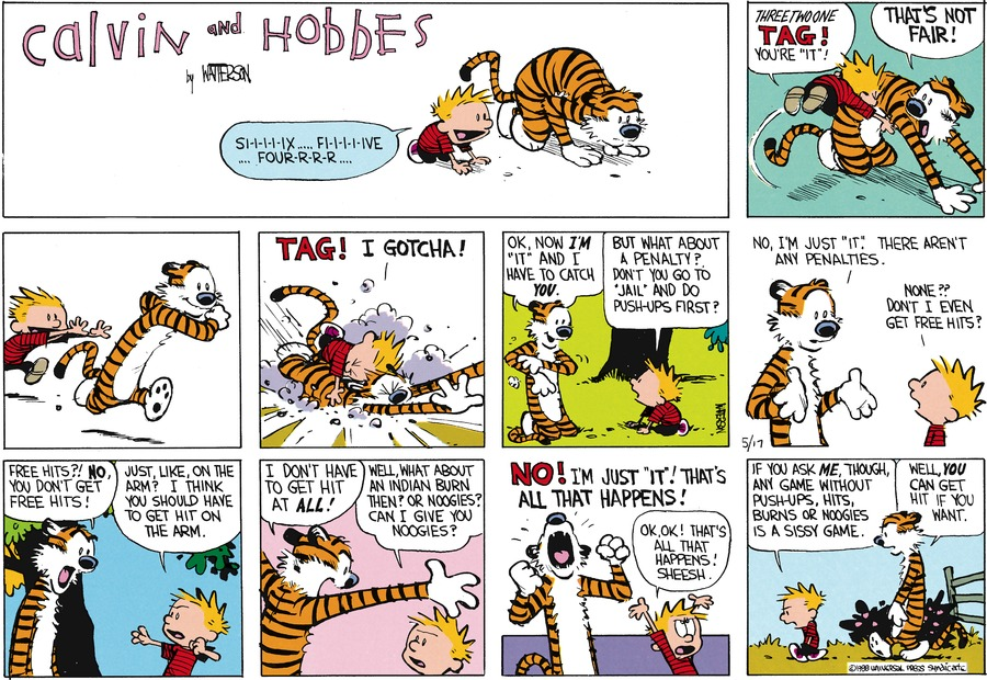 "Calvin: Si-i-i-i-ix...fi-i-i-i-ive...four-r-r-r..Three two one tag! You're ""it""! Hobbes: That's not fair! Calvin: Tag! I gotcha! Hobbes: Ok. Now I'm ""it"" and I have to catch you. Calvin: But what about a penalty? Don't you go to ""jail"" and do pushups first? Hobbes: No, I'm just ""it"". There aren't any penalties. Calvin: None?? Don't I even get free hits? Hobbes: Free hits?! No, you don't get free hits! Calvin: Just, like, on the arm? I think you shoud have to get hit on the arm. Hobbes: I don't have to get hit at all! Calvin: Well, what about an Indian burn then? or noogies? Can I give you noogies? Hobbes: No! I'm just ""it""! That's all that happens! Calvin: Ok, ok! That's all that happens! Sheesh. If you ask me, though, any game without push-ups, hits burns or noogies is a sissy game. Hobbes; Well, you can get hit if you want."