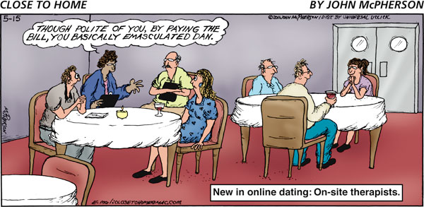 Woman: Though polite of you, by paying the bill, you basically emasculated Dan. New in online dating: On-site therapists.