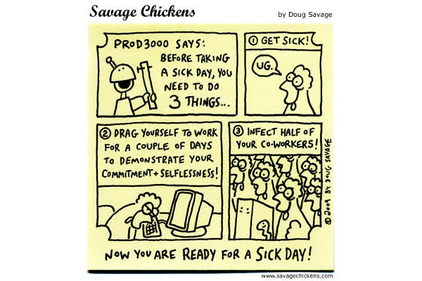 Prod3000 says: Before taking a sick day, you need to do 3 things... 1) get sick! 2) Drag yourself to work for a couple of days to demonstrate your commitment + Selflessness! 3) Infect half of your co-workers! 