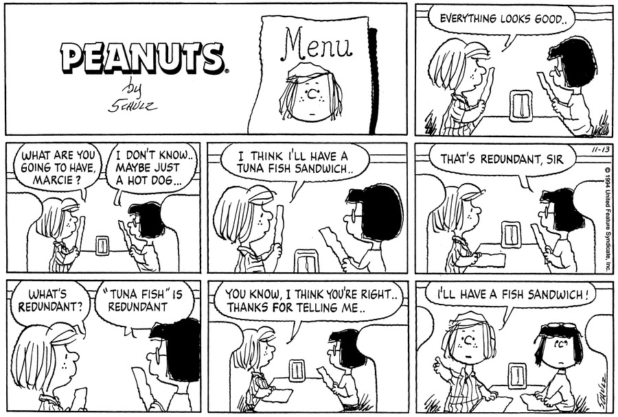 """Peppermint Patty and Marcie sit at a restaurant table and look at menus. Peppermint Patty says, """"Everything looks good . .""""<BR><BR> Peppermint Patty asks, """"What are you going to have, Marcie?"""" Marcie replies, """"I don't know . . Maybe just a hot dog . . .""""<BR><BR> Peppermint Patty says, """"I think I'll have a tuna fish sandwich . .""""<BR><BR> Marcie says, """"That's redundant, sir.""""<BR><BR> Peppermint Patty asks, """"What's redundant?"""" Marcie replies, """"'Tuna fish' is redundant.""""<BR><BR> Peppermint Patty says, """"You know, I think you're right . . Thanks for telling me . .""""<BR><BR> Marcie wears her glasses on top of her head. Peppermint Patty turns and holds her arm out. She says, """"I'll have a fish sandwich!""""<BR><BR>"""