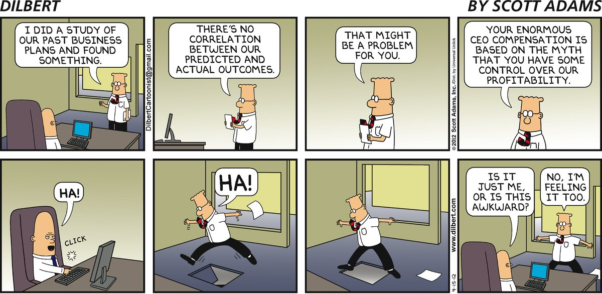 Dilbert: I did a study of our past business plans and found something. There's no correlation between our predicted and actual outcomes. That might be a problem for you. Your enormous CEO compensation is based on the myth that you have some control over our profitability. CEO: Ha! Dilbert: Ha! CEO: Is it just me or is this awkward? Dilbert: No, I'm feeling it too.