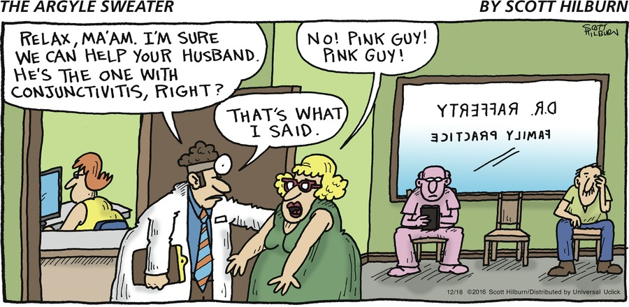 Doctor: Relax, ma'am. I'm sure we can help your husband. He's the one with conjunctivitis, right? Woman: No! Pink guy! Pink guy! Doctor: That's what I said.