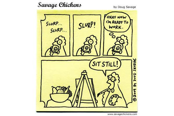 *Slurp* *Slurp* *SLURP!*  Chicken: Okay now I'm ready to work. SIT STILL!