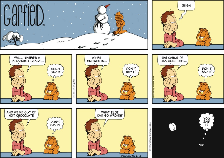 Jon:  Sigh.  Jon:  Well, There's a blizzard outside...  Garfield:  Don't say it.  Jon:  We're snowed in...  Jon:  Don't say it.  Jon:  The cable TV has gone out...  Garfield:  Don't say it.  Jon:  And we're out of hot chocolate.  Garfield:  Don't say it.  Jon:  What else can go wrong?  Garfield:  You said it.