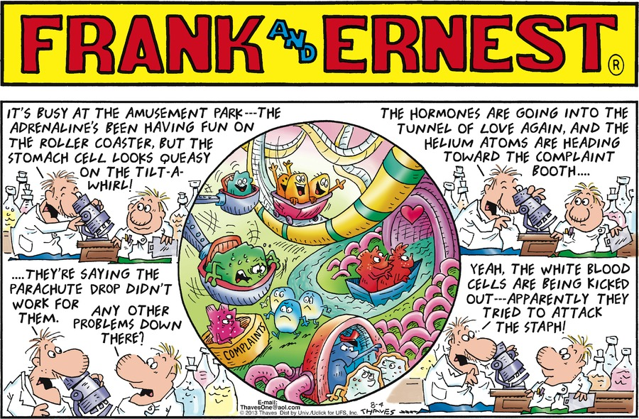 Frank: It's busy at the amusement park --- the adrenaline's been having fun on the roller coaster, but the stomach cell looks queasy on the tilt-a-whirl! Frank: The hormones are going into the tunnel of love again, and the helium atoms are heading toward the complaint booth... Frank: ...they're saying the parachute drop didn't work for them.  Ernest: Any other problems down there?  Frank: Yeah, the white blood cells are being kicked out --- apparently they tried to attack the staph!