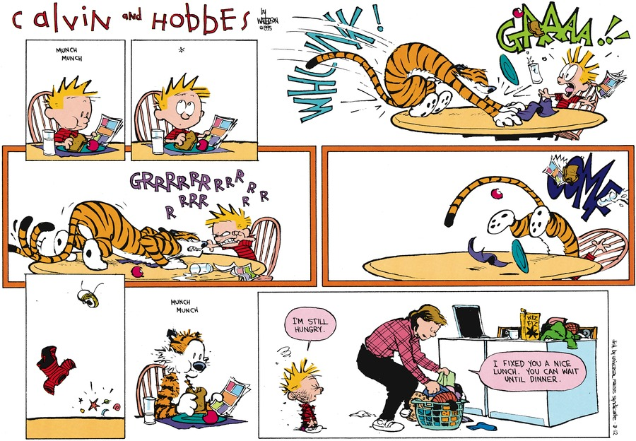 Calvin: I'm still hungry.  Mom: I fixed you a nice lunch.  You can wait until dinner.