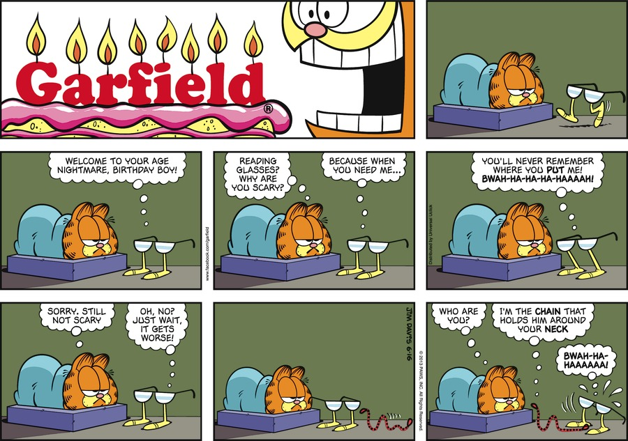 Glasses: Welcome to your age nightmare, birthday boy! Garfield:  Reading glasses?  Why are you scary? Glasses:  Because when you need me...  you'll never remember where you put me! Bwah-ha-ha-ha-haaaah! Garfield:  Sorry, still not scary. Glasses:  Oh, no? Just wait, it gets worse. Garfield:  Who are you? Chain:  I'm the chain that holds him around your neck. Glasses:  Bwah-ha-haaaaaaa!
