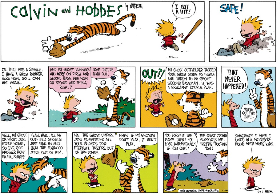 "Calvin:   I got a hit!  Safe!  Ok, that was a single.  I have a ghost runner here now, so I can bat again.  And my ghost runners who were on first and second base are now on second and third, right?  Hobbes:  Nope.  They're both out.  Calvin: Out?!  Hobbes:  My ghost outfielder tagged your ghost going to third, and threw to my ghost second baseman.  It was a brilliant double play.  Calvin: That never happened!  Hobbes:  You've got two outs. Calvin:  Well, my ghost on first just stole home, so I've got another run! Ha ha, Smarty!  Hobbes:  Yeah, Well, all my outfield ghosts just ran in and beat the tobacco juice out of him.  Calvin:  Ha!  The ghost umpire just suspended all your ghosts for eternity.  They're out of the game.  Hobbes:  Hmph!  If my ghosts don't play, I don't play.  Calvin:  You forfeit the game then!  You lost automatically if you quit!  Hobbes:  the ghost growd supports me. They're ""Boo-ing"" you!  Calvin:  Sometimes I wish I lived in a neighborhood with more kids."