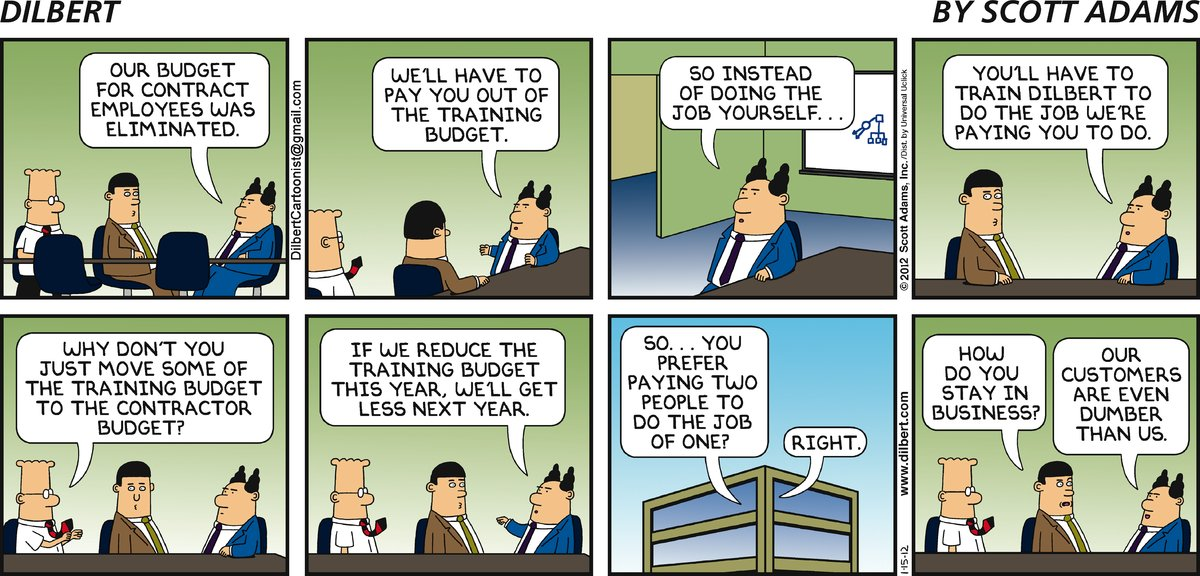 Boss: Out budget for contact employees was eliminated. We'll have to pay you out of the training budget. So instead of doing the job yourself... you'll have to train Dilbert to do the job we're paying you to do. Dilbert: Why don't you just move some of the training budget to the contractor budget? Boss: If we reduce the training budget this year, we'll get less next year. Dilbert: So... you prefer paying two people to do the job of one? Boss: Right. Consultant: How do you stay in business? Boss: Our customers are even dumber than us.