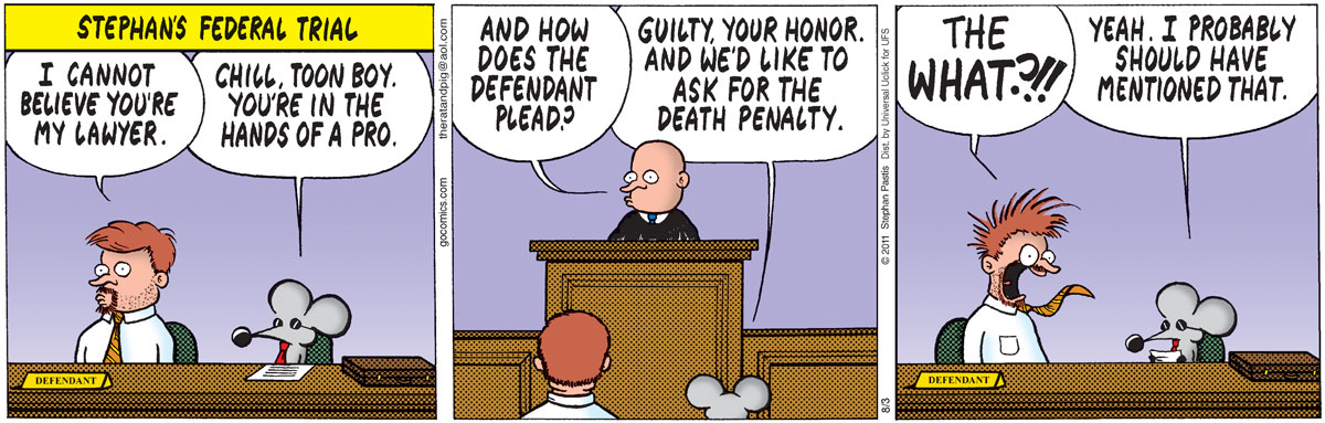 Pastis: I cannot believe you're my lawyer. Rat: Chill, toon boy. You're in the hands of a pro. Judge: And how does the defendant plead? Rat: Guilty, Your Honor. And we'd like ask for the death penalty. Pastis: THE WHAT?!! Rat: Yeah. I probably should have mentioned that. Stephan's federal trial.