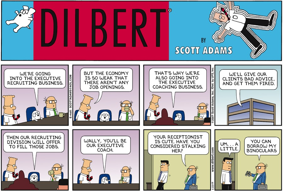 "Dogbert says, ""We're going into the executive recruiting business."" Dilbert says, ""But the economy is so weak that there aren't any job openings."" Dogbert says, ""That's why we're also going into the executive coaching business."" Dogbert says, ""We'll give our clients bad advice, and get them fired."" Dogbert says, ""Then our recruiting division will offer to fill those jobs."" Dogbert says, ""Wally, you'll be our executive coach."" Wally says, ""Your receptionist is cute have you considered stalking her?"" Man says, ""Um...a little."" Wally says, ""You can borrow my binoculars."""