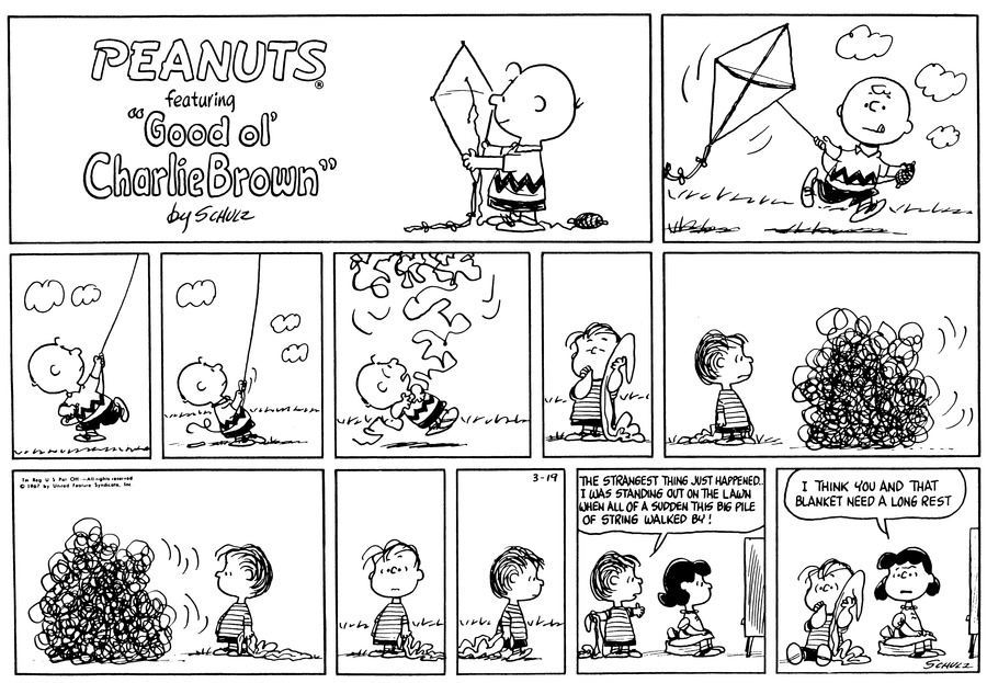 "Charlie Brown runs, flying his kite.<BR><BR> He looks up at the kite as he goes.<BR><BR> He stands still and tugs at the string.<BR><BR> The string, suddenly loose, comes tumbling down. Charlie Brown is horrified.<BR><BR> Linus stands, sucking his thumb and holding his blanket.<BR><BR> Linus stares at a huge, tangled ball of string. He clutches his blanket at his side.<BR><BR> Linus stares as he watches the ball of string moves.<BR><BR> Linus stands.<BR><BR> He walks.<BR><BR> Linus stands behind Lucy, who sits on the cushion, watching TV. He exclaims, ""The strangest thing just happened..I was standing out on the lawn when all of a sudden this big pile of string walked by!"" [PANEL 11]: Lucy turns to Linus, who sits on the floor sucking his thumb. She comments, ""I think you and that blanket need a long rest.""<BR><BR>"