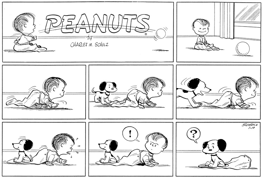 "Linus sits on the floor, smiling at a ball.<BR><BR> He crawls along.<BR><BR> Snoopy watches Linus crawl.<BR><BR> He eagerly follows Linus.<BR><BR> Snoopy sits on the end of Linus's playsuit. Linus sweats as he struggles to move along the floor.<BR><BR> ""!"" Linus is surprised to find Snoopy when he turns around.<BR><BR> ""?"" Snoopy realizes that he is sitting on Linus's pajama bottoms, but Linus has disappeared.<BR><BR>"