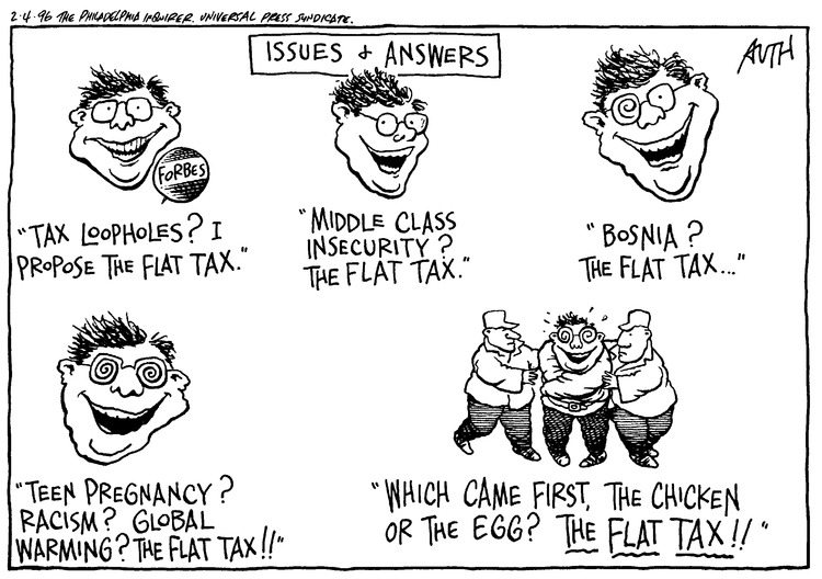 Issues & Answers. Tax loopholes? I propose the flat tax. Middle class insecurity? The flat tax. Bosnia? The flat tax... Teen Pregnancy? Racism? Global warming? The flat tax!! Which came first, the chicken or the egg? The flat tax!!