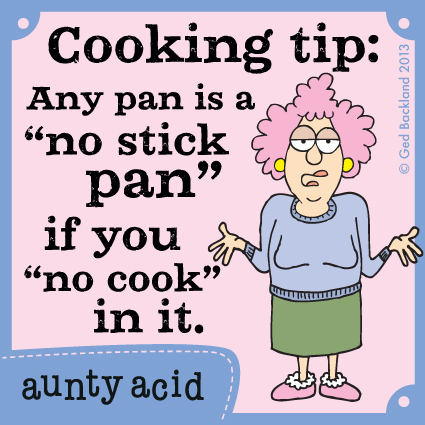 "Cooking tip: any pan is a ""no stick pan"" if you ""no cook"" in it."