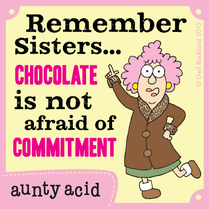 Remember sisters...chocolate is not afraid of commitment.