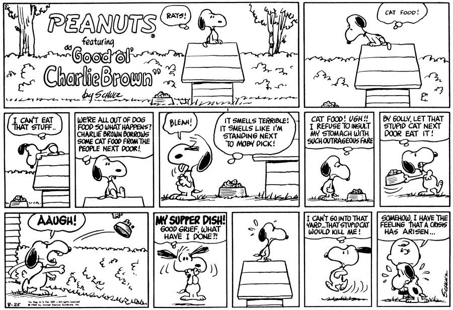 "Snoopy sits on the doghouse and looks at his dish of food. He thinks, ""Rats! Cat food! I can't eat that stuff . .""<BR><BR> Snoopy sits down and thinks, ""We're all out of dog food so what happens? Charlie Brown borrows some cat food from the people next door!""<BR><BR> Snoopy stands next to the supper dish and sticks his tongue out. He thinks, ""It smells terrible! It smells like I'm standing next to Moby Dick!""<BR><BR> Snoopy looks at the food and thinks, ""Cat food! Ugh!! I refuse to insult my stomach with such outrageous fare.""<BR><BR> Snoopy picks up the supper dish and thinks, ""By golly, let that stupid cat next door eat it!""<BR><BR> Snoopy throws the supper dish. He covers his mouth and thinks, ""My supper dish! Good grief, what have I done?!""<BR><BR> Snoopy runs and thinks, ""I can't go into that yard . . That stupid cat would kill me!""<BR><BR> Snoopy hugs Charlie Brown. Charlie Brown says, ""Somehow, I have the feeling that a crisis has arisen . . .""<BR><BR>"