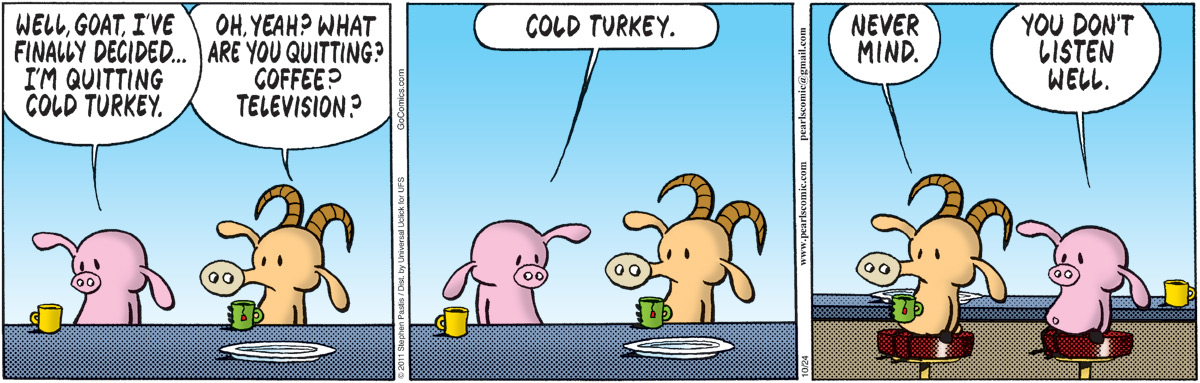 Pig: Well, Goat, I've finally decided... I'm quitting cold turkey. Goat: Oh, yeah? What are you quitting? Coffee? Television?  Pig: Cold turkey.  Goat: Never mind.  Pig: You don't listen well.