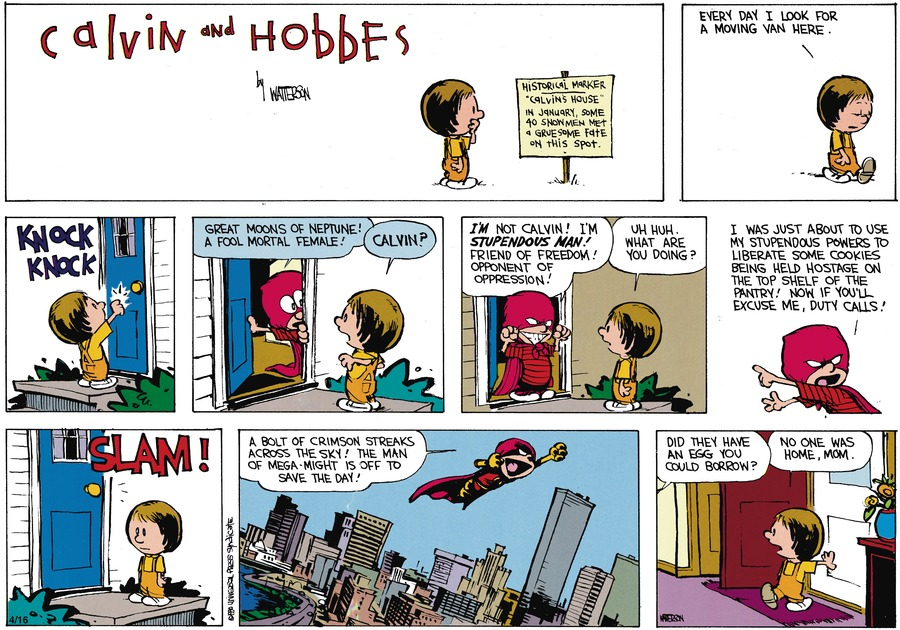 Susie:  Every day I look for a moving van here.  Calvin:  Great moons of Neptune!  A fool mortal female!  Susie:  Calvin?  Calvin:  I'm not Calvin!  I'm Stupendous Man!  Friend of freedom!  Opponent of oppression!  Susie:  Uh huh.  What are you doing?  Calvin:  I was just about to use my stupendous powers to liberate some cookies being held hostage on the top shelf of the pantry!  Now if you'll excuse me, duty calls!  A bolt of crimson streaks across the sky!  The man of mega-might is off to save the day!  Susie's Mom:  Did they have an egg you could borrow?  Susie:  No one was home, Mom.