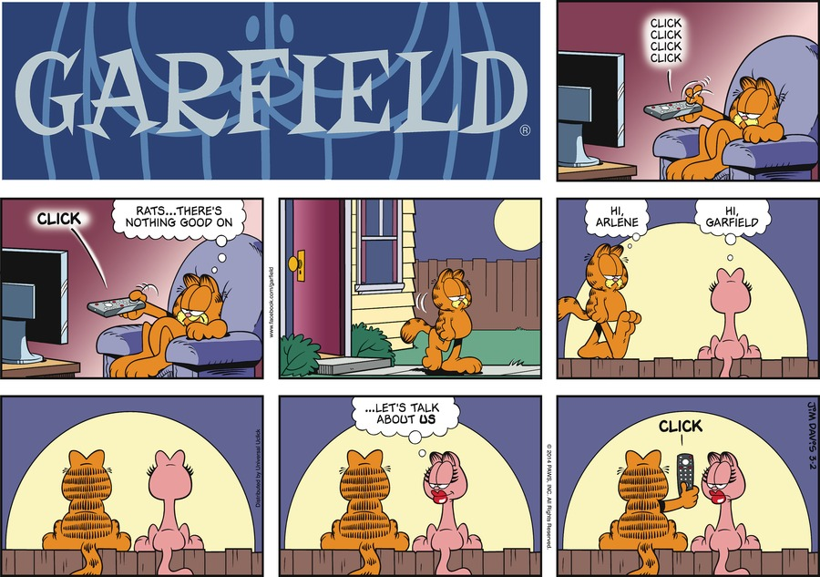 Garfield:  Rats... There's nothing good on.  Garfield:  Hi, Arlene.  Arlene:  Hi, Garfield.  Arlene:  ...Let's talk about us.