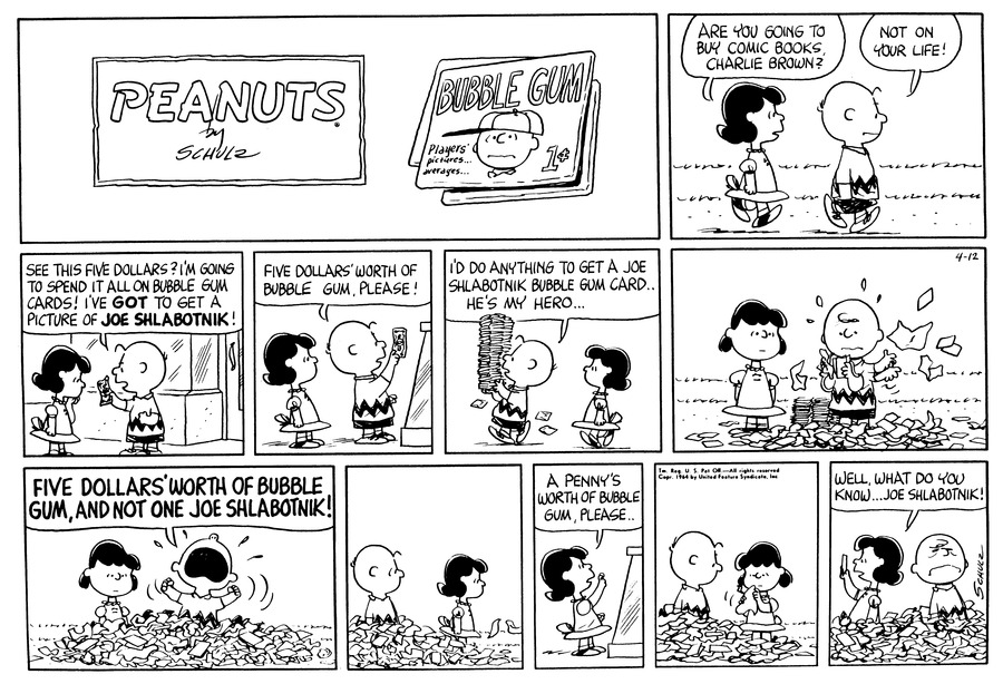 "Lucy walks with Charlie Brown.  Lucy says, ""Are you going to buy comic books, Charlie Brown?""  Charlie Brown replies, ""Not on your life!""<BR><BR> Charlie Brown waves some money in Lucy's face and says, ""See this five dollars?  I'm going to spend it all on bubble gum cards!  I've got to get a picture of Joe Shlabotnik!""<BR><BR> Charlie Brown hands his money to the man behind the counter and says, ""Five dollars worth of bubble gum please!""<BR><BR> Charlie Brown carries a tall stack of bubble gum cards and says, ""I'd do anything to get a Joe Shlabotnik bubble gum card . . . He's my hero . . .""<BR><BR> Charlie Brown quickly opens bubble gum card after bubble gum card.<BR><BR> Charlie Brown stands amid a pile of wrappers and yells, ""Five dollars worth of bubble gum and not one Joe Shlabotnik!""<BR><BR> Lucy walks into the store.<BR><BR> Lucy says, ""A penny's worth of bubble gum, please . . .""<BR><BR> Lucy opens her bubble gum wrapper.<BR><BR> Lucy holds up her prize and says, ""Well, what do you know . . . Joe Shlabotnik!""<BR><BR>"