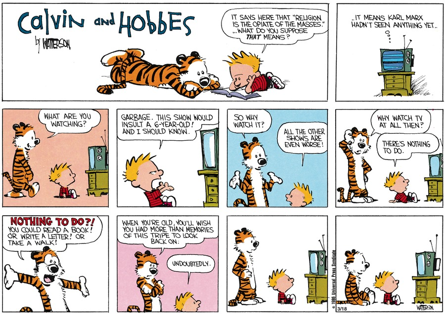 "Calvin: It says here that ""Religion is the opiate of the masses."" What do you suppose that means?  TV: It means that Karl Marx hadn't seen anything yet. Hobbes: What are you watching?  Calvin: Garbage. This show would insult a 6-year-old! And I should know.  Hobbes: So why watch it? Calvin: All the other shows are even worse!  Hobbes: Why watch TV at all then?  Calvin: There's nothing to do.   Hobbes: Nothing to do?! You could read a book! Or write a letter! Or take a walk!  When you're old, you'll wish you had more than memories of this tripe to look back on.  Calvin: Undoubtedly."