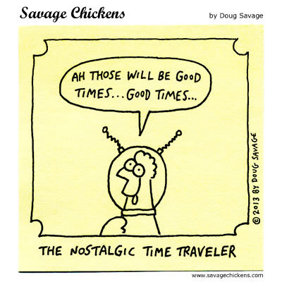 The nostalgic time traveler: Ah those will be good times...good times...