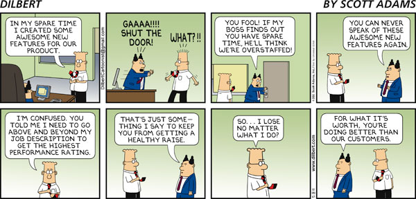 Dilbert: In my spare time I created some awesome new features for our product. Boss: GAAA!!! Shut the door! Dilbert: What?!! Boss: You fool! If my boss finds out you have spare time, he'll think we're overstaffed! You can never speak of these awesome new features again. Dilbert: I'm confused. You told me I need to go above and beyond my job description to get the highest performance rating. Boss: That's just something I say to keep you from getting a healthy raise. Dilbert: So... I lose no matter what I do? Boss: For what it's worth, you're doing better than our customers.